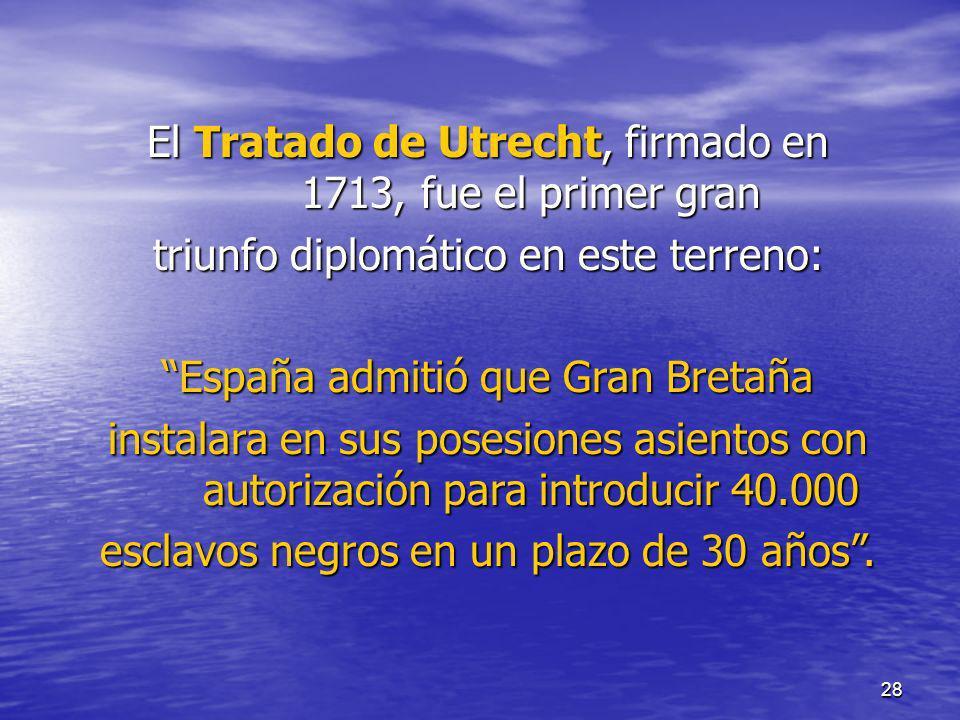 28 El Tratado de Utrecht, firmado en 1713, fue el primer gran triunfo diplomático en este terreno: España admitió que Gran Bretaña instalara en sus po