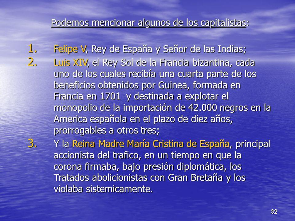 32 Podemos mencionar algunos de los capitalistas : 1. Felipe V, Rey de España y Señor de las Indias; 2. Luis XIV, el Rey Sol de la Francia bizantina,