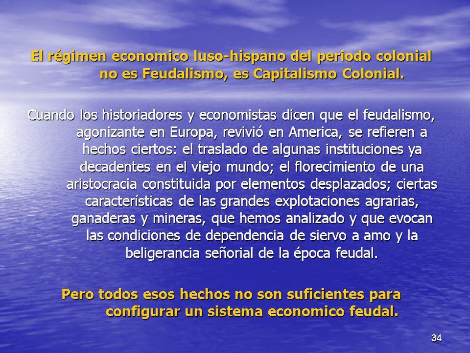 34 El régimen economico luso-hispano del periodo colonial no es Feudalismo, es Capitalismo Colonial. Cuando los historiadores y economistas dicen que