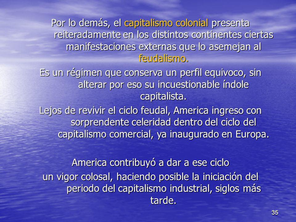 35 Por lo demás, el capitalismo colonial presenta reiteradamente en los distintos continentes ciertas manifestaciones externas que lo asemejan al feud
