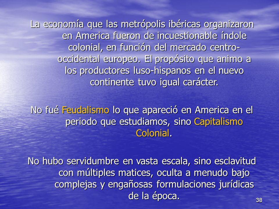 38 La economía que las metrópolis ibéricas organizaron en America fueron de incuestionable índole colonial, en función del mercado centro- occidental