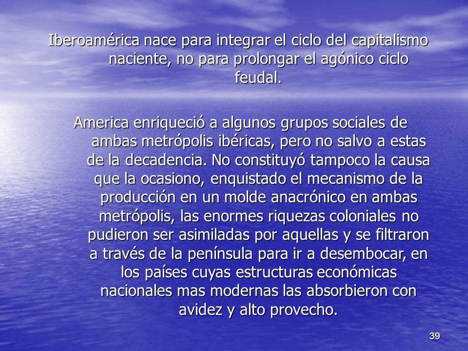 39 Iberoamérica nace para integrar el ciclo del capitalismo naciente, no para prolongar el agónico ciclo feudal. America enriqueció a algunos grupos s