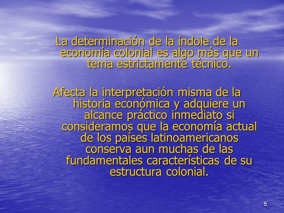 5 La determinación de la índole de la economía colonial es algo más que un tema estrictamente técnico. Afecta la interpretación misma de la historia e