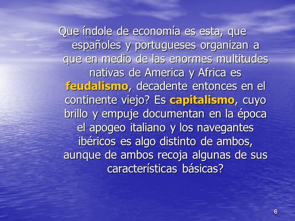 6 Que índole de economía es esta, que españoles y portugueses organizan a que en medio de las enormes multitudes nativas de America y Africa es feudal