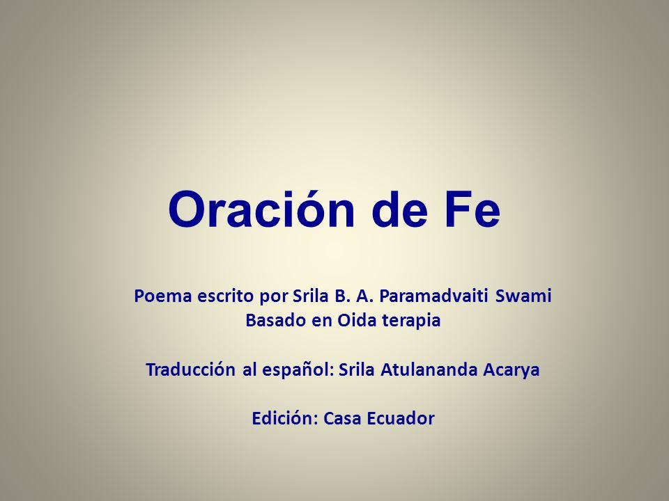 Oración de Fe Poema escrito por Srila B. A. Paramadvaiti Swami Basado en Oida terapia Traducción al español: Srila Atulananda Acarya Edición: Casa Ecu