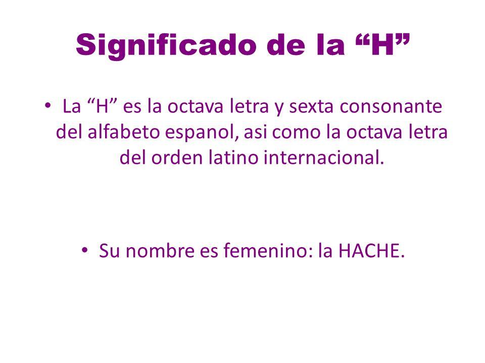Significado de la H La H es la octava letra y sexta consonante del alfabeto espanol, asi como la octava letra del orden latino internacional.