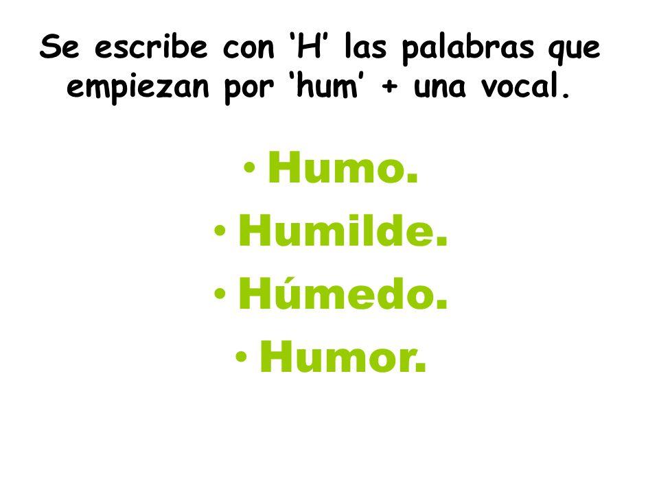 Se escribe con H las palabras que empiezan por hum + una vocal. Humo. Humilde. Húmedo. Humor.