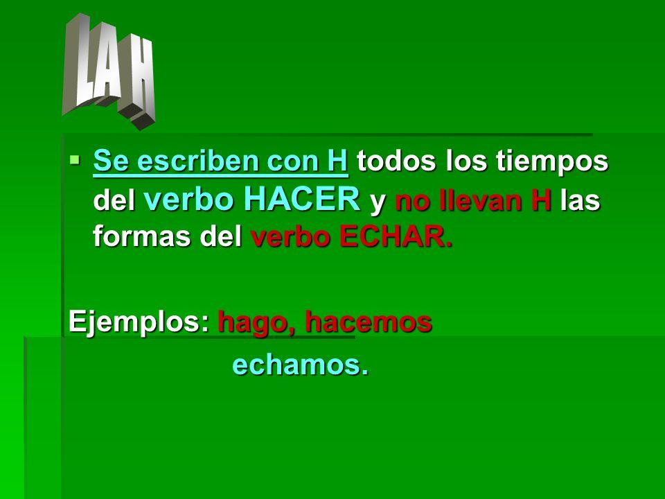 Se escriben con H todos los tiempos del verbo HACER y no llevan H las formas del verbo ECHAR. Se escriben con H todos los tiempos del verbo HACER y no