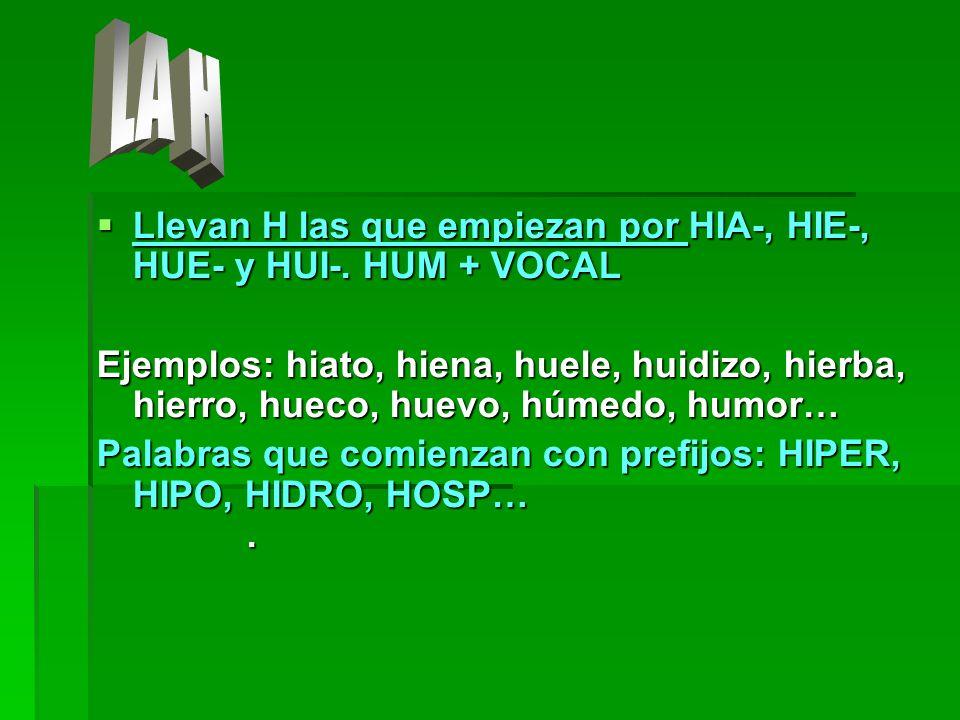 Llevan H las que empiezan por HIA-, HIE-, HUE- y HUI-. HUM + VOCAL Llevan H las que empiezan por HIA-, HIE-, HUE- y HUI-. HUM + VOCAL Ejemplos: hiato,