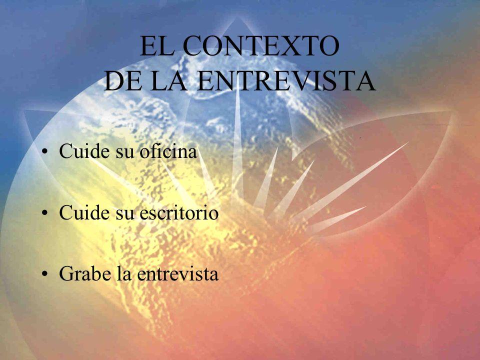 EL CONTEXTO DE LA ENTREVISTA Cuide su oficina Cuide su escritorio Grabe la entrevista