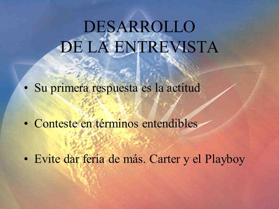 DESARROLLO DE LA ENTREVISTA Su primera respuesta es la actitud Conteste en términos entendibles Evite dar feria de más. Carter y el Playboy