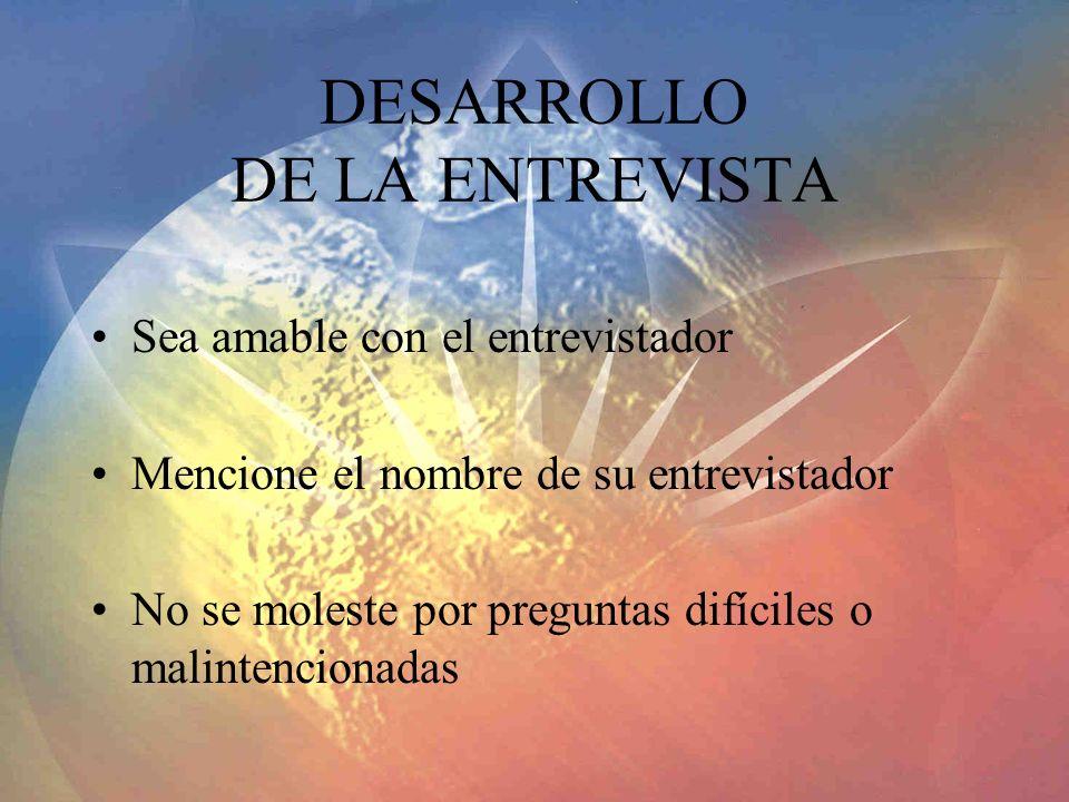 DESARROLLO DE LA ENTREVISTA Sea amable con el entrevistador Mencione el nombre de su entrevistador No se moleste por preguntas difíciles o malintencio