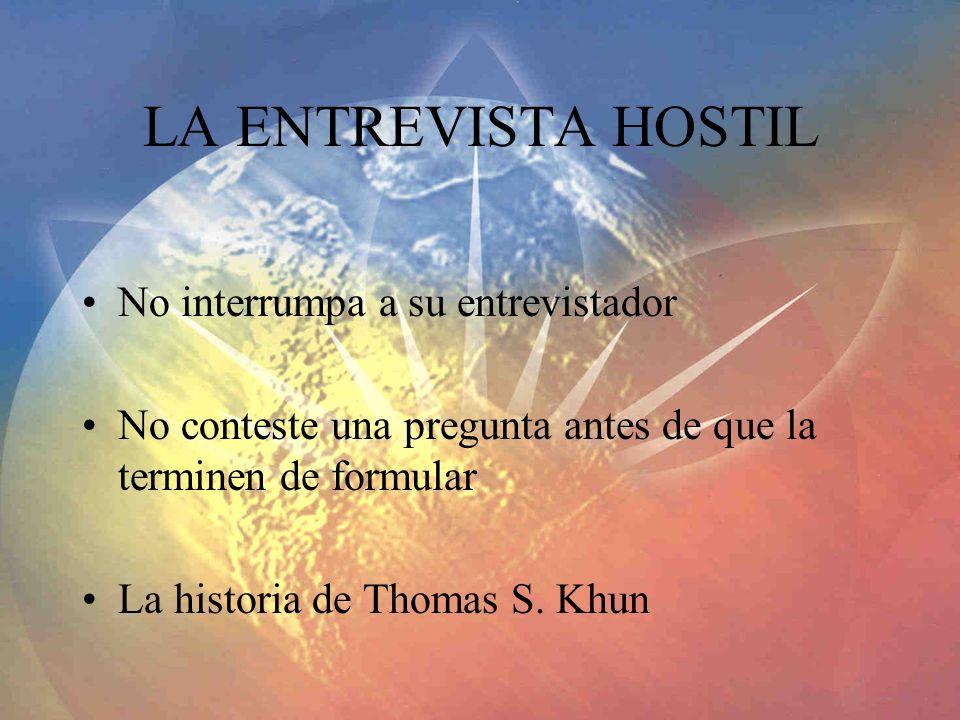 LA ENTREVISTA HOSTIL No interrumpa a su entrevistador No conteste una pregunta antes de que la terminen de formular La historia de Thomas S. Khun