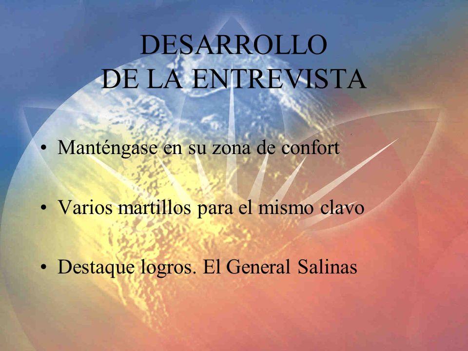 DESARROLLO DE LA ENTREVISTA Manténgase en su zona de confort Varios martillos para el mismo clavo Destaque logros. El General Salinas