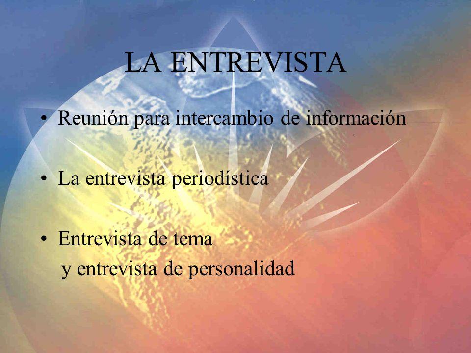 LA ENTREVISTA Reunión para intercambio de información La entrevista periodística Entrevista de tema y entrevista de personalidad