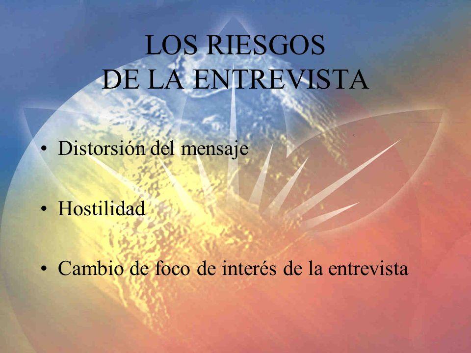 LOS RIESGOS DE LA ENTREVISTA Distorsión del mensaje Hostilidad Cambio de foco de interés de la entrevista