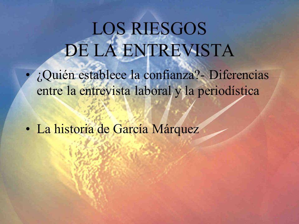 LOS RIESGOS DE LA ENTREVISTA ¿Quién establece la confianza?- Diferencias entre la entrevista laboral y la periodística La historia de García Márquez