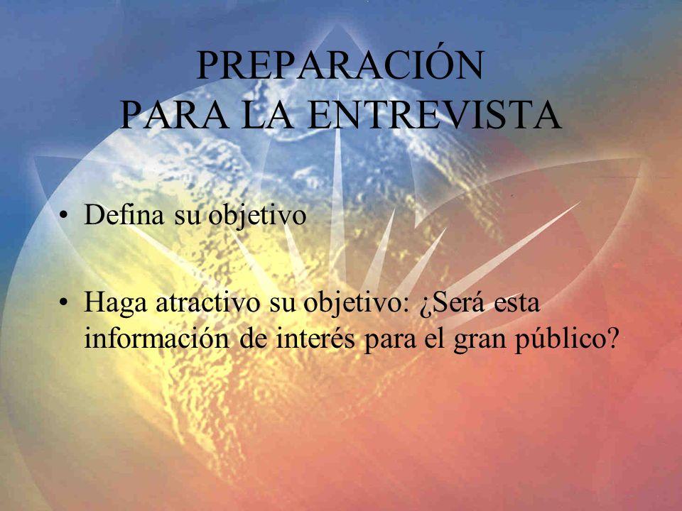 PREPARACIÓN PARA LA ENTREVISTA Defina su objetivo Haga atractivo su objetivo: ¿Será esta información de interés para el gran público?