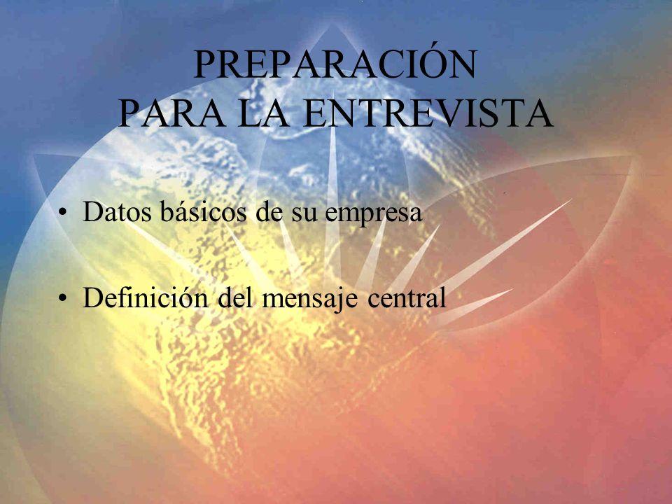 PREPARACIÓN PARA LA ENTREVISTA Datos básicos de su empresa Definición del mensaje central