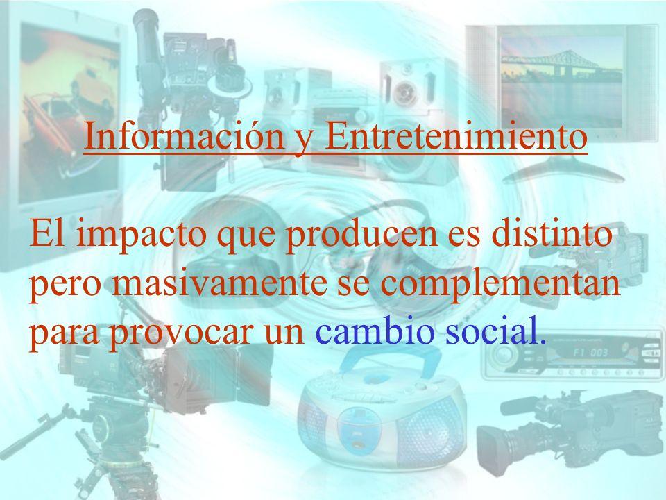 Información y Entretenimiento El impacto que producen es distinto pero masivamente se complementan para provocar un cambio social.