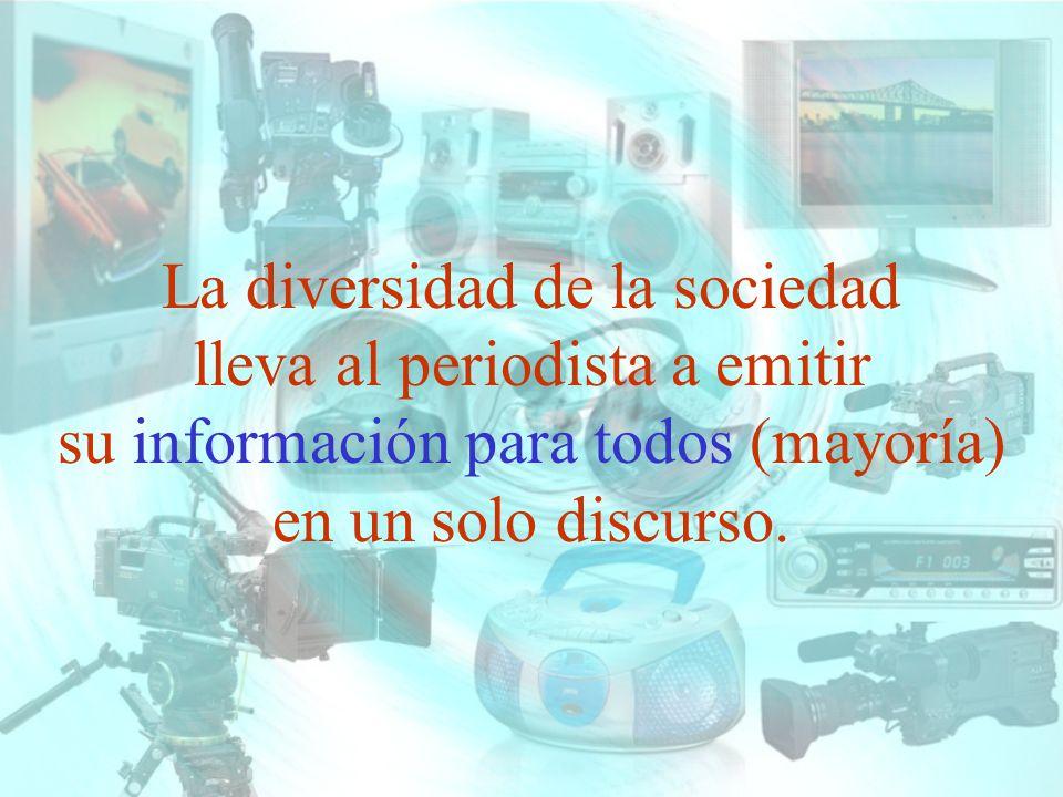 La diversidad de la sociedad lleva al periodista a emitir su información para todos (mayoría) en un solo discurso.