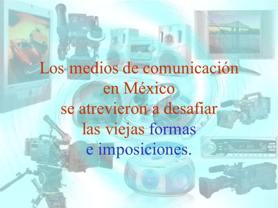 Los medios de comunicación en México se atrevieron a desafiar las viejas formas e imposiciones.