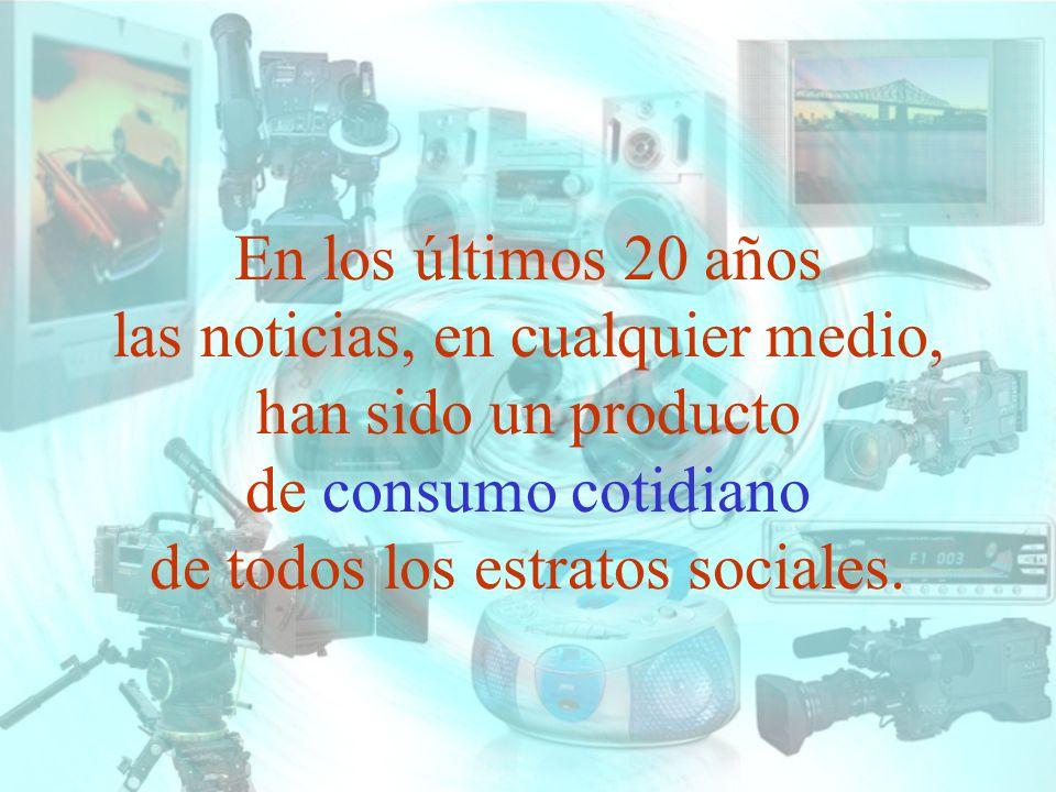En los últimos 20 años las noticias, en cualquier medio, han sido un producto de consumo cotidiano de todos los estratos sociales.