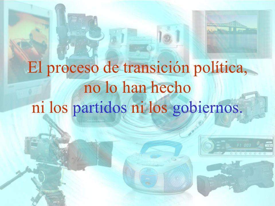 El proceso de transición política, no lo han hecho ni los partidos ni los gobiernos.