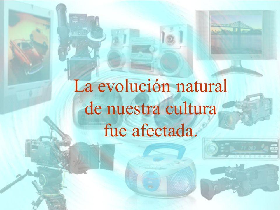La evolución natural de nuestra cultura fue afectada.