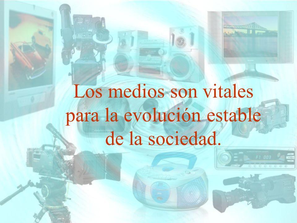 Los medios son vitales para la evolución estable de la sociedad.
