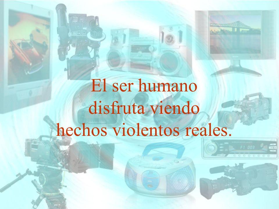 El ser humano disfruta viendo hechos violentos reales.