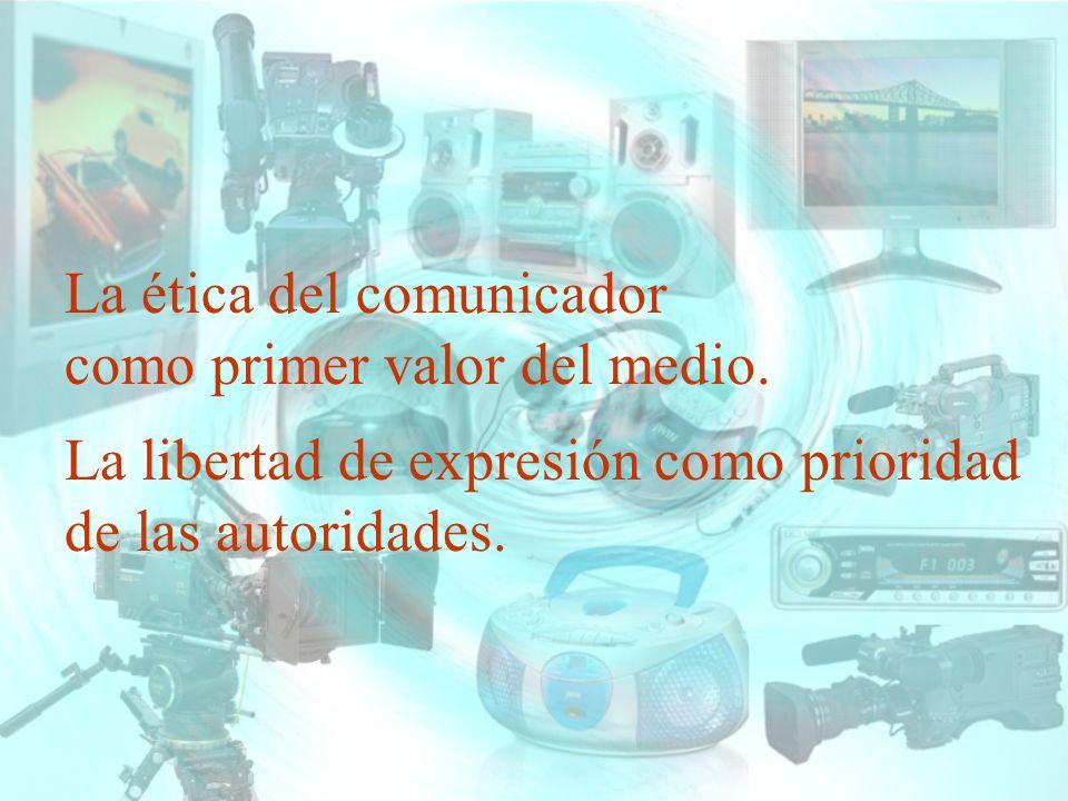 La ética del comunicador como primer valor del medio. La libertad de expresión como prioridad de las autoridades.