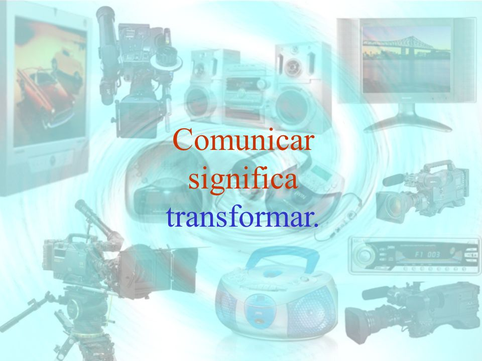 Comunicar significa transformar.