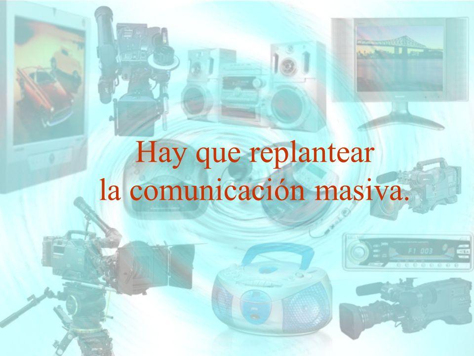 Hay que replantear la comunicación masiva.