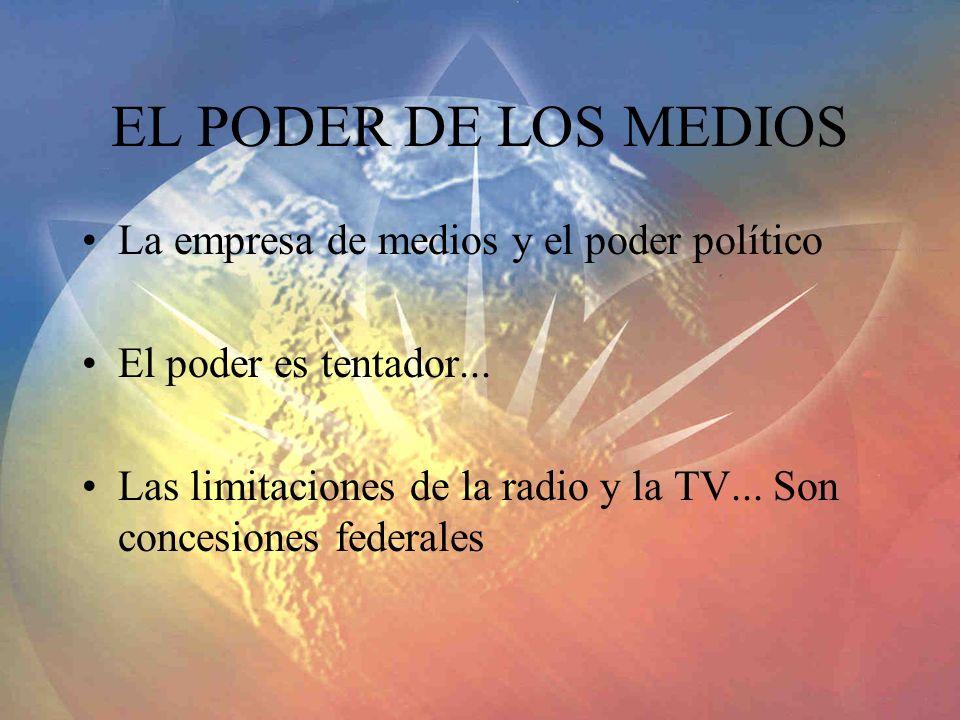 EL PODER DE LOS MEDIOS La empresa de medios y el poder político El poder es tentador... Las limitaciones de la radio y la TV... Son concesiones federa