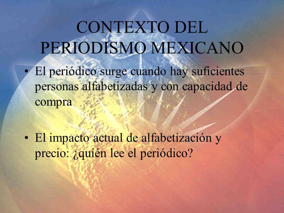 CONTEXTO DEL PERIODISMO MEXICANO El periódico surge cuando hay suficientes personas alfabetizadas y con capacidad de compra El impacto actual de alfab
