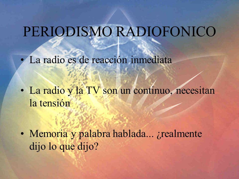 PERIODISMO RADIOFONICO La radio es de reacción inmediata La radio y la TV son un continuo, necesitan la tensión Memoria y palabra hablada... ¿realment