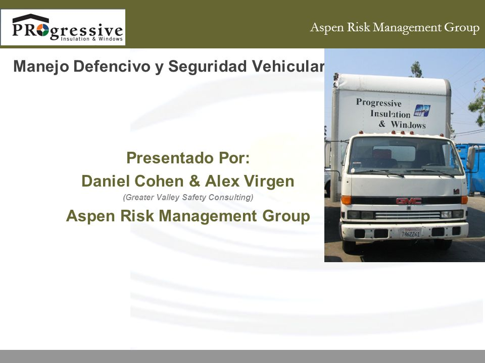 Aspen Risk Management Group Manejo Defencivo y Seguridad Vehicular Presentado Por: Daniel Cohen & Alex Virgen (Greater Valley Safety Consulting) Aspen Risk Management Group