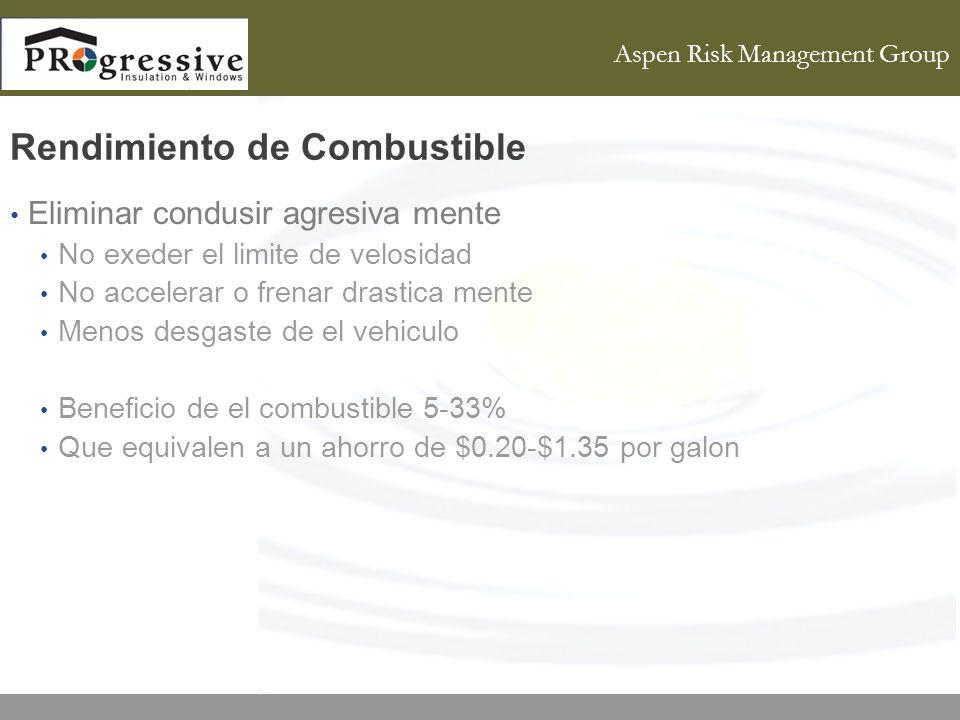 Aspen Risk Management Group Rendimiento de Combustible Eliminar condusir agresiva mente No exeder el limite de velosidad No accelerar o frenar drastica mente Menos desgaste de el vehiculo Beneficio de el combustible 5-33% Que equivalen a un ahorro de $0.20-$1.35 por galon
