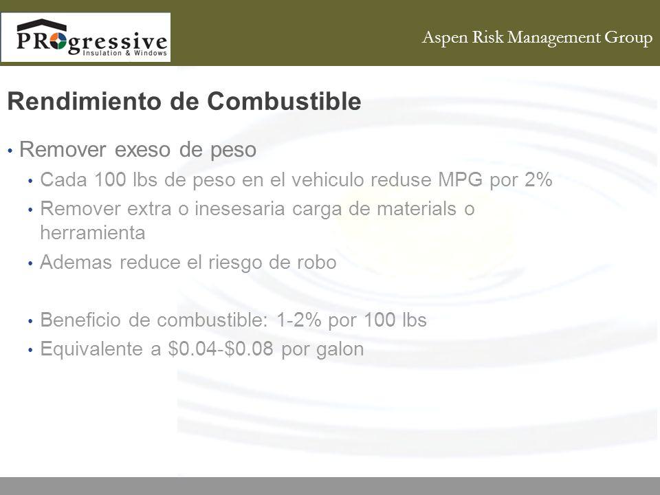 Aspen Risk Management Group Rendimiento de Combustible Remover exeso de peso Cada 100 lbs de peso en el vehiculo reduse MPG por 2% Remover extra o inesesaria carga de materials o herramienta Ademas reduce el riesgo de robo Beneficio de combustible: 1-2% por 100 lbs Equivalente a $0.04-$0.08 por galon