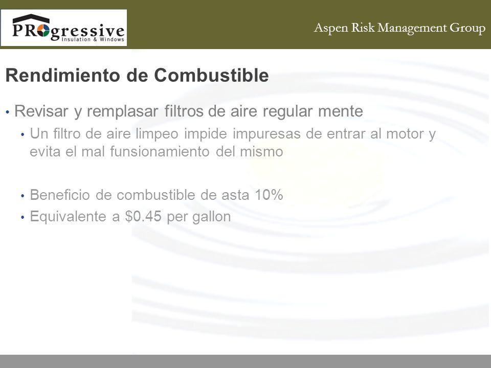 Aspen Risk Management Group Rendimiento de Combustible Revisar y remplasar filtros de aire regular mente Un filtro de aire limpeo impide impuresas de entrar al motor y evita el mal funsionamiento del mismo Beneficio de combustible de asta 10% Equivalente a $0.45 per gallon