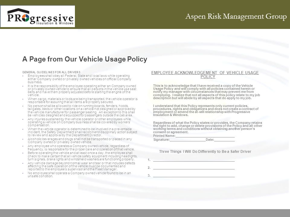 Aspen Risk Management Group A Page from Our Vehicle Usage Policy GENERAL GUIDELINES FOR ALL DRIVERS Employees shall obey all Federal, State and local