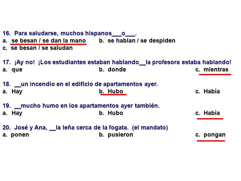 16. Para saludarse, muchos hispanos___o___. a.se besan / se dan la manob. se hablan / se despiden c. se besan / se saludan 17. ¡Ay no! ¡Los estudiante