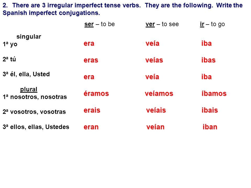 singular 1ª yo 2ª tú 3ª él, ella, Usted plural 1ª nosotros, nosotras 2ª vosotros, vosotras 3ª ellos, ellas, Ustedes 2.There are 3 irregular imperfect