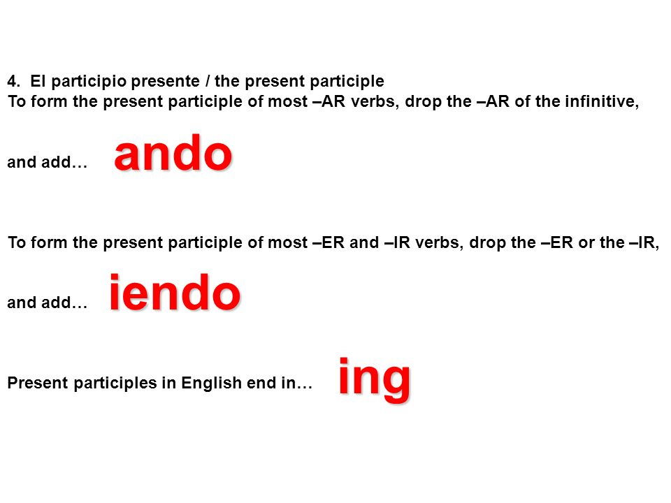 4. El participio presente / the present participle To form the present participle of most –AR verbs, drop the –AR of the infinitive, and add… To form