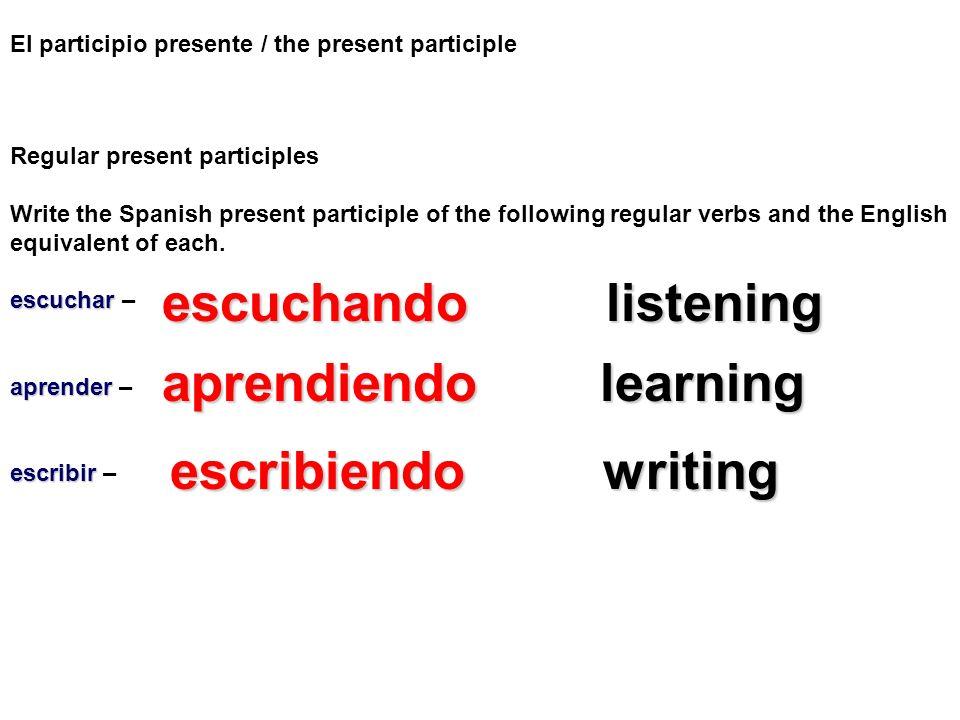 El participio presente / the present participle Regular present participles Write the Spanish present participle of the following regular verbs and th