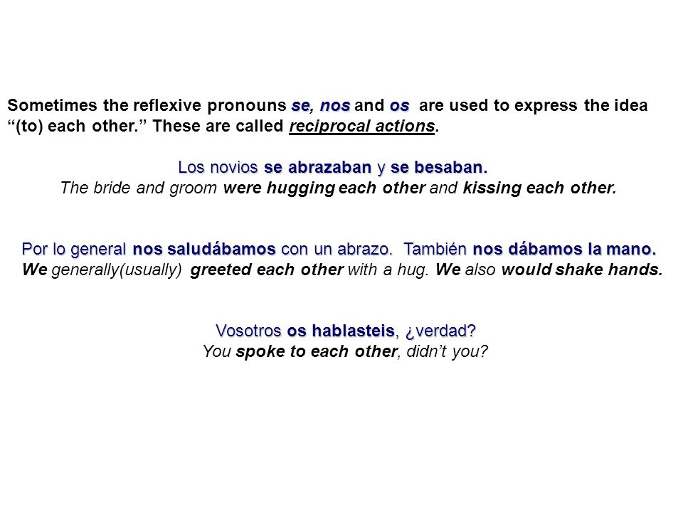senosos Sometimes the reflexive pronouns se, nos and os are used to express the idea (to) each other. These are called reciprocal actions. Los novios