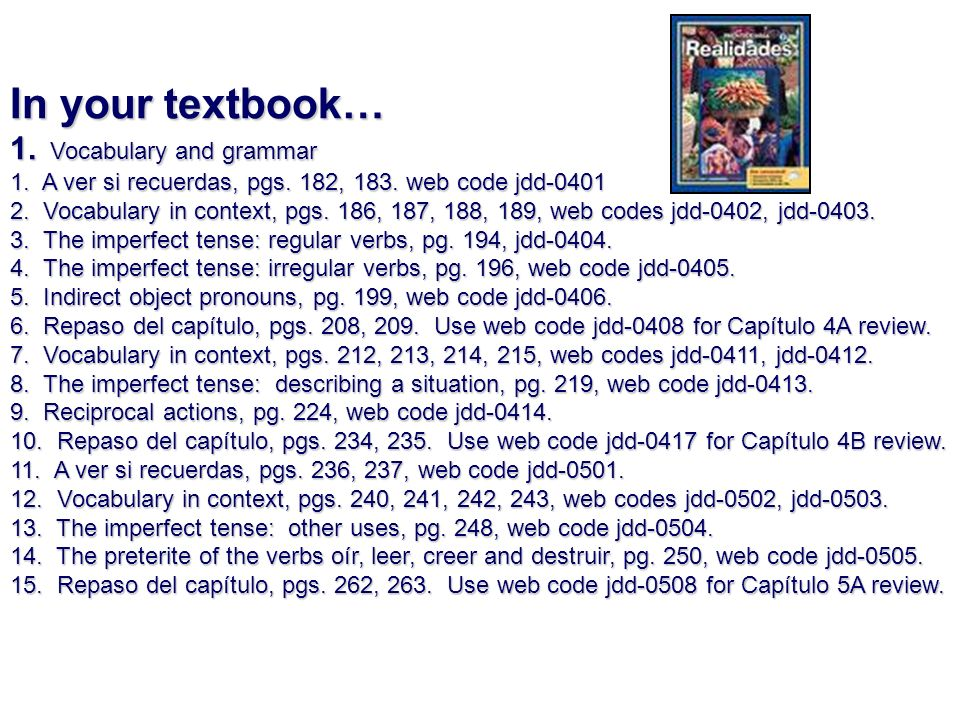 In your textbook… 1. Vocabulary and grammar 1. A ver si recuerdas, pgs. 182, 183. web code jdd-0401 2. Vocabulary in context, pgs. 186, 187, 188, 189,