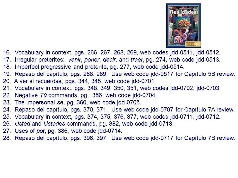 16. Vocabulary in context, pgs. 266, 267, 268, 269, web codes jdd-0511, jdd-0512. 17. Irregular preterites: venir, poner, decir, and traer, pg. 274, w