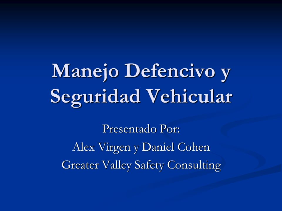Manejo Defencivo y Seguridad Vehicular Presentado Por: Alex Virgen y Daniel Cohen Greater Valley Safety Consulting
